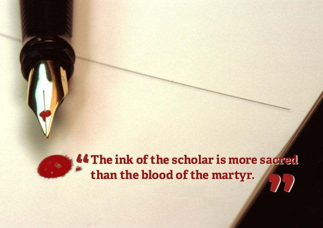 """The ink of the scholar is more sacred than the blood of the martyr."""